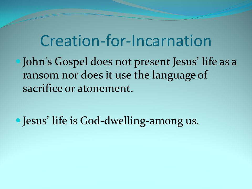 Creation-for-Incarnation John s Gospel does not present Jesus' life as a ransom nor does it use the language of sacrifice or atonement.