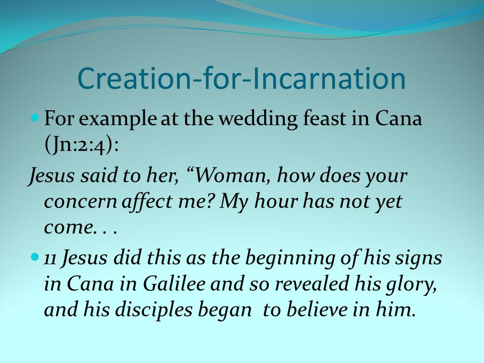 Creation-for-Incarnation For example at the wedding feast in Cana (Jn:2:4): Jesus said to her, Woman, how does your concern affect me.