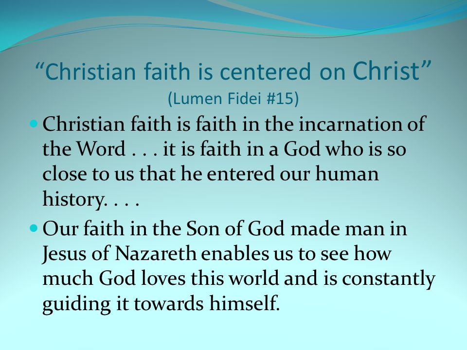 """Christian faith is centered on Christ"" (Lumen Fidei #15) Christian faith is faith in the incarnation of the Word... it is faith in a God who is so cl"