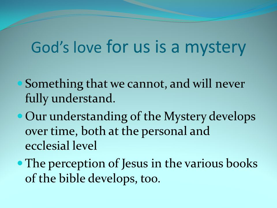 God's love for us is a mystery Something that we cannot, and will never fully understand.