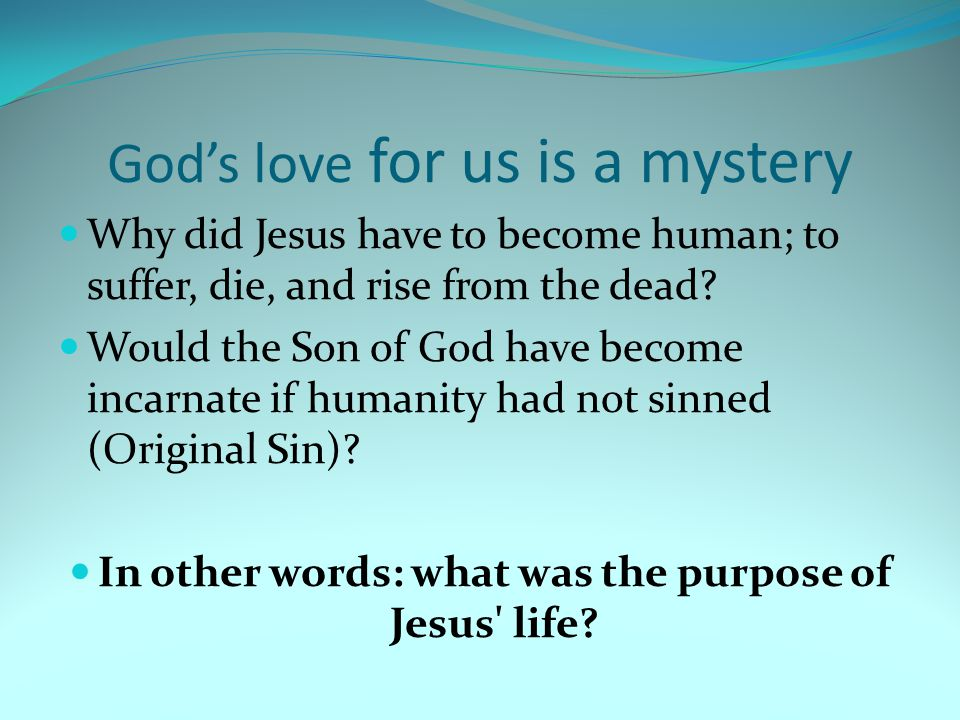 God's love for us is a mystery Why did Jesus have to become human; to suffer, die, and rise from the dead.