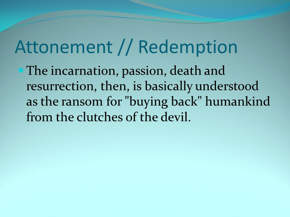 Attonement // Redemption The incarnation, passion, death and resurrection, then, is basically understood as the ransom for buying back humankind from the clutches of the devil.