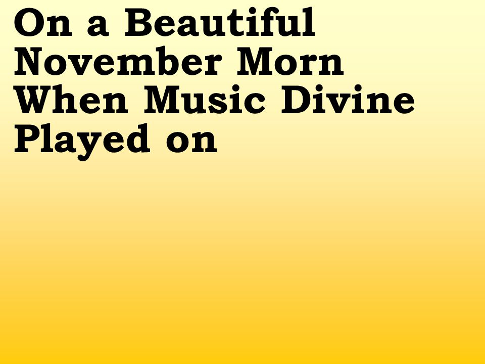 On a Beautiful November Morn When Music Divine Played on
