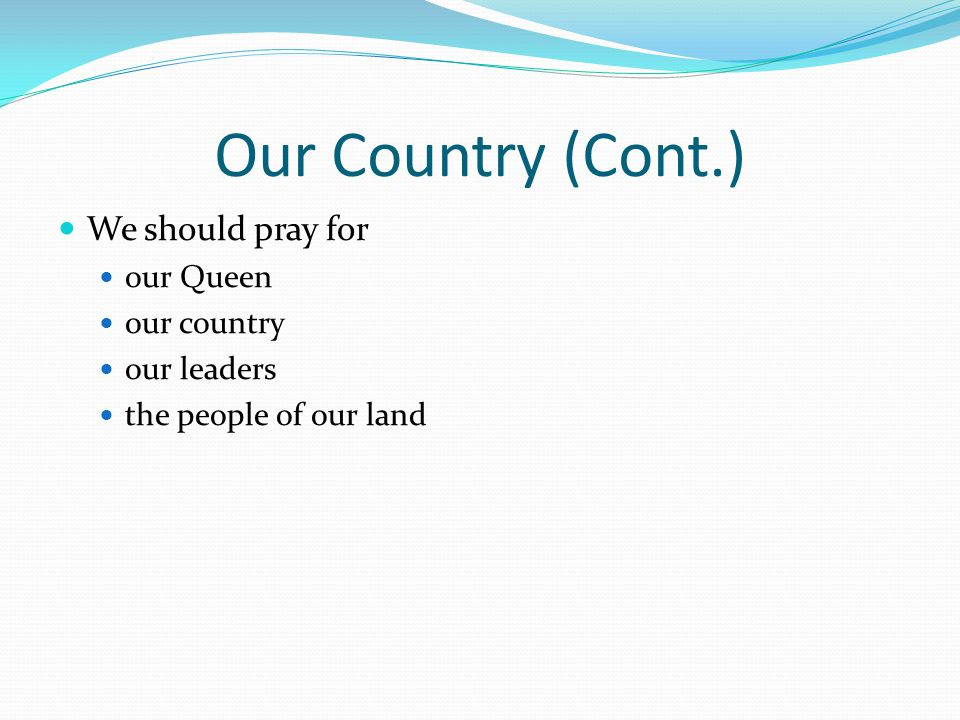 Our Country (Cont.) We should pray for our Queen our country our leaders the people of our land