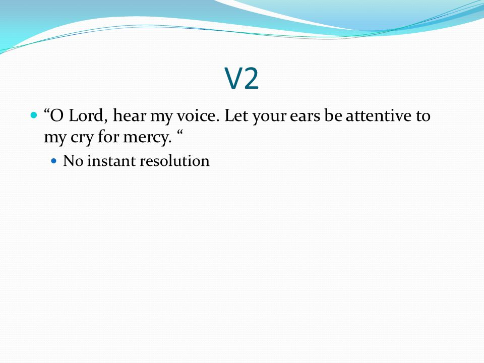 V2 O Lord, hear my voice. Let your ears be attentive to my cry for mercy. No instant resolution