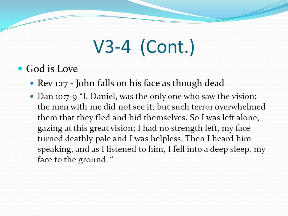 V3-4 (Cont.) God is Love Rev 1:17 - John falls on his face as though dead Dan 10:7-9 I, Daniel, was the only one who saw the vision; the men with me did not see it, but such terror overwhelmed them that they fled and hid themselves.