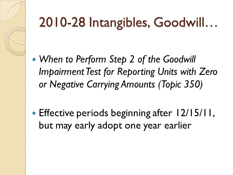 2010-28 Intangibles, Goodwill… When to Perform Step 2 of the Goodwill Impairment Test for Reporting Units with Zero or Negative Carrying Amounts (Topic 350) Effective periods beginning after 12/15/11, but may early adopt one year earlier