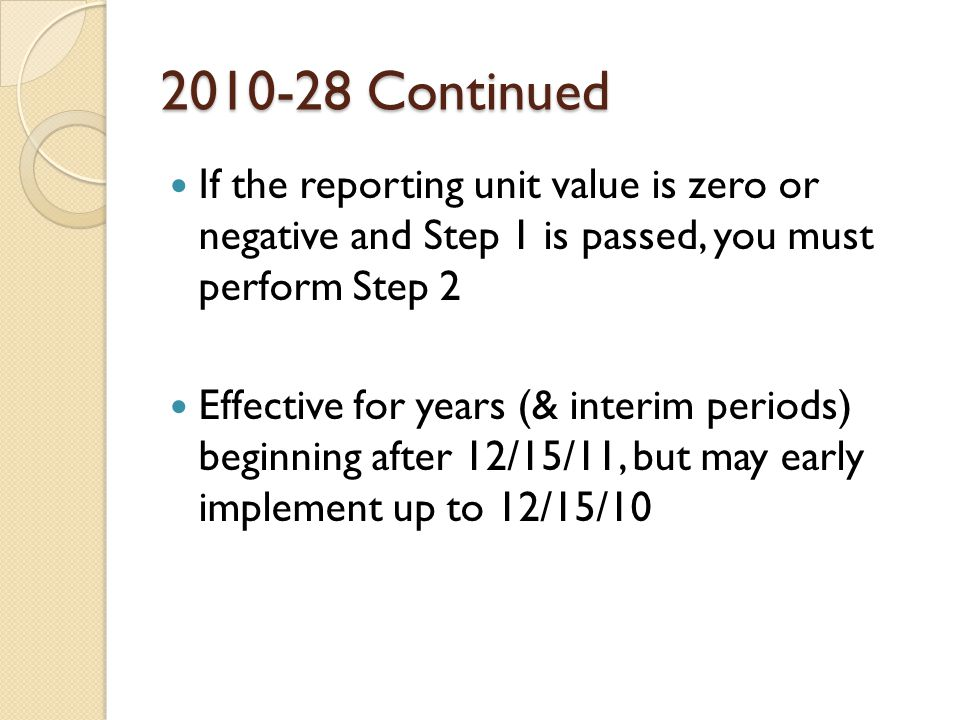 2010-28 Continued If the reporting unit value is zero or negative and Step 1 is passed, you must perform Step 2 Effective for years (& interim periods) beginning after 12/15/11, but may early implement up to 12/15/10