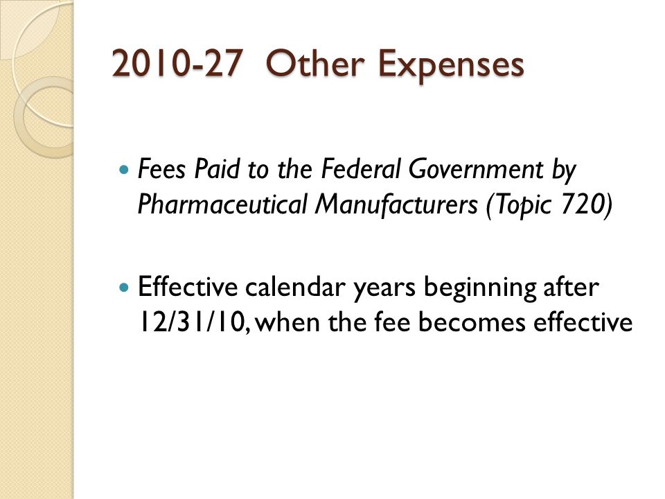 2010-27 Other Expenses Fees Paid to the Federal Government by Pharmaceutical Manufacturers (Topic 720) Effective calendar years beginning after 12/31/10, when the fee becomes effective