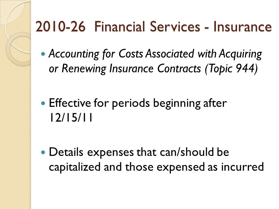 2010-26 Financial Services - Insurance Accounting for Costs Associated with Acquiring or Renewing Insurance Contracts (Topic 944) Effective for periods beginning after 12/15/11 Details expenses that can/should be capitalized and those expensed as incurred