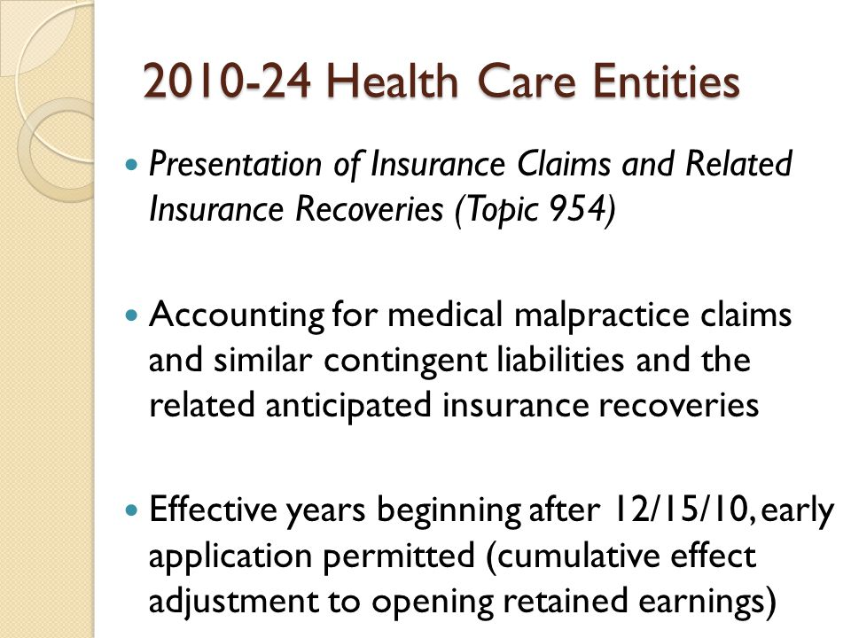 2010-24 Health Care Entities Presentation of Insurance Claims and Related Insurance Recoveries (Topic 954) Accounting for medical malpractice claims and similar contingent liabilities and the related anticipated insurance recoveries Effective years beginning after 12/15/10, early application permitted (cumulative effect adjustment to opening retained earnings)