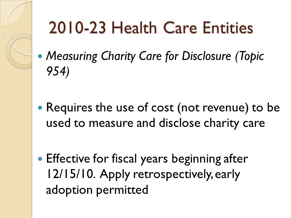 Health Care Entities Measuring Charity Care for Disclosure (Topic 954) Requires the use of cost (not revenue) to be used to measure and disclose charity care Effective for fiscal years beginning after 12/15/10.