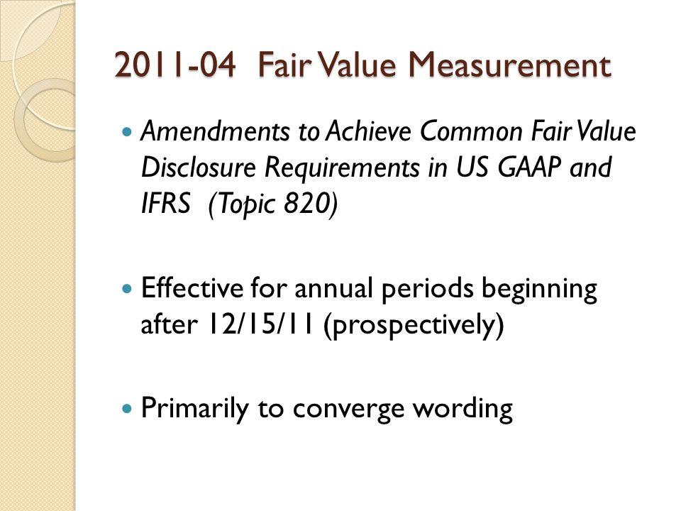 Fair Value Measurement Amendments to Achieve Common Fair Value Disclosure Requirements in US GAAP and IFRS (Topic 820) Effective for annual periods beginning after 12/15/11 (prospectively) Primarily to converge wording