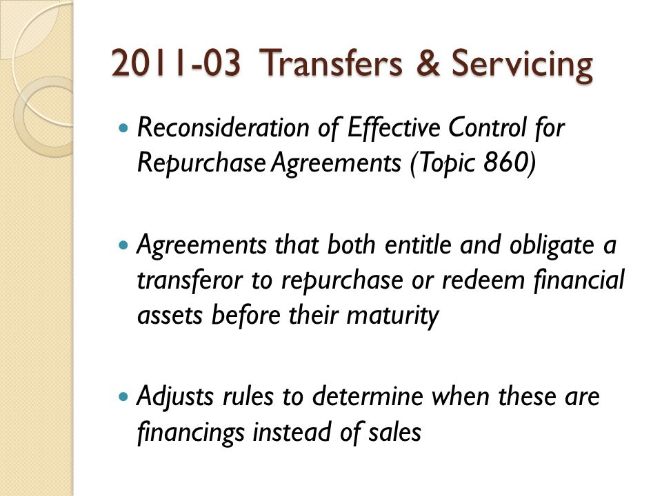 Transfers & Servicing Reconsideration of Effective Control for Repurchase Agreements (Topic 860) Agreements that both entitle and obligate a transferor to repurchase or redeem financial assets before their maturity Adjusts rules to determine when these are financings instead of sales