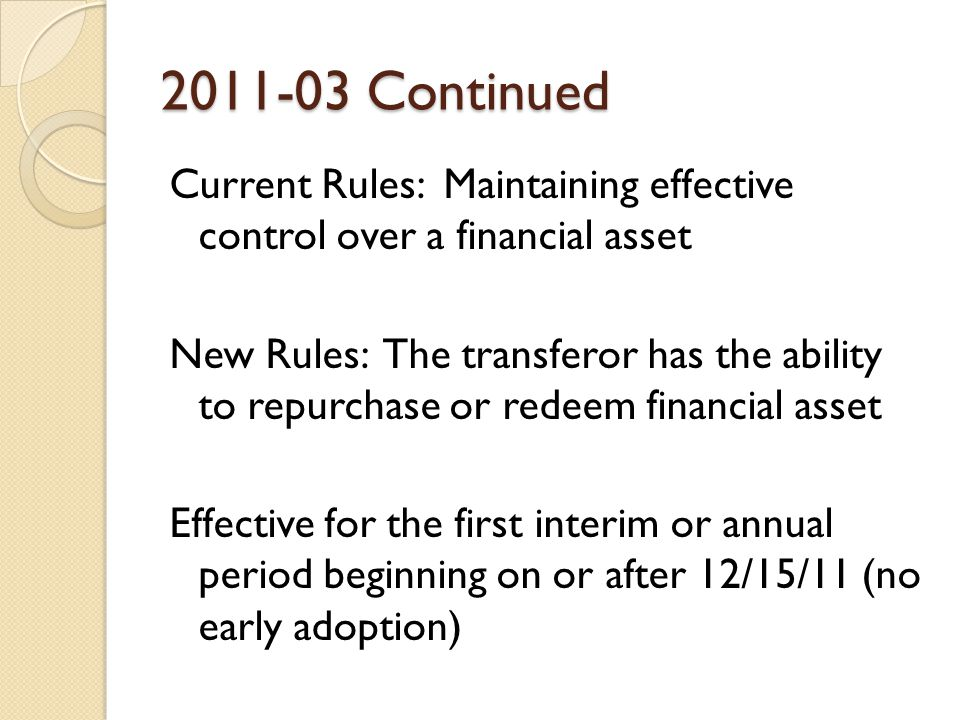 2011-03 Continued Current Rules: Maintaining effective control over a financial asset New Rules: The transferor has the ability to repurchase or redeem financial asset Effective for the first interim or annual period beginning on or after 12/15/11 (no early adoption)
