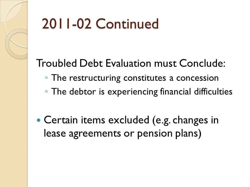 2011-02 Continued Troubled Debt Evaluation must Conclude: ◦ The restructuring constitutes a concession ◦ The debtor is experiencing financial difficulties Certain items excluded (e.g.