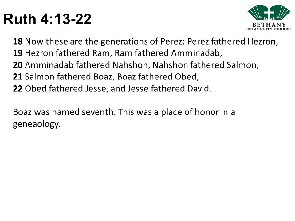 Ruth 4:13-22 18 Now these are the generations of Perez: Perez fathered Hezron, 19 Hezron fathered Ram, Ram fathered Amminadab, 20 Amminadab fathered Nahshon, Nahshon fathered Salmon, 21 Salmon fathered Boaz, Boaz fathered Obed, 22 Obed fathered Jesse, and Jesse fathered David.
