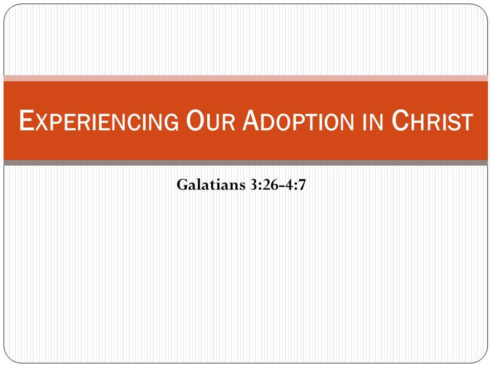 Galatians 3:26-4:7 E XPERIENCING O UR A DOPTION IN C HRIST