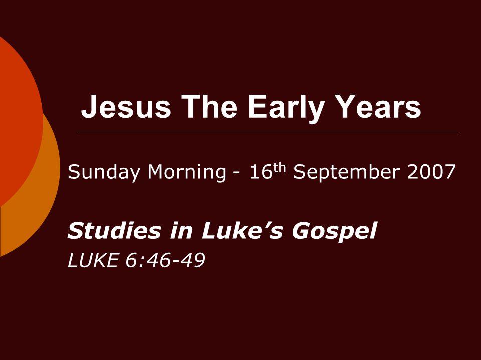 Jesus The Early Years Sunday Morning - 16 th September 2007 Studies in Luke's Gospel LUKE 6:46-49