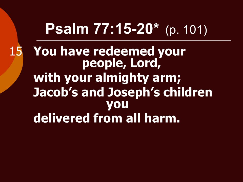 Psalm 77:15-20* (p. 101) 15You have redeemed your people, Lord, with your almighty arm; Jacob's and Joseph's children you delivered from all harm.