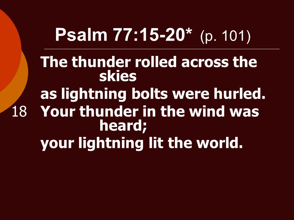 Psalm 77:15-20* (p. 101) The thunder rolled across the skies as lightning bolts were hurled.