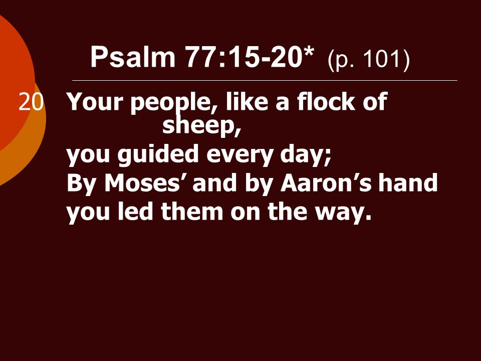 Psalm 77:15-20* (p. 101) 20Your people, like a flock of sheep, you guided every day; By Moses' and by Aaron's hand you led them on the way.