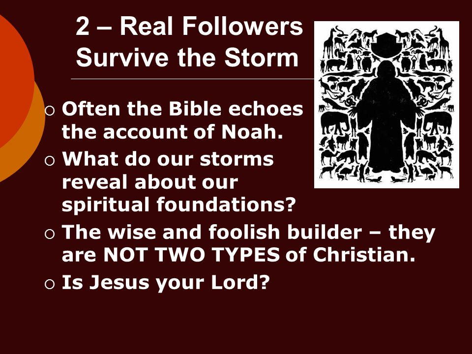 2 – Real Followers Survive the Storm  Often the Bible echoes the account of Noah.
