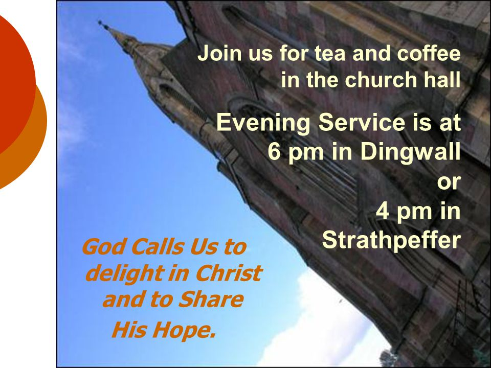 Join us for tea and coffee in the church hall Evening Service is at 6 pm in Dingwall or 4 pm in Strathpeffer God Calls Us to delight in Christ and to Share His Hope.