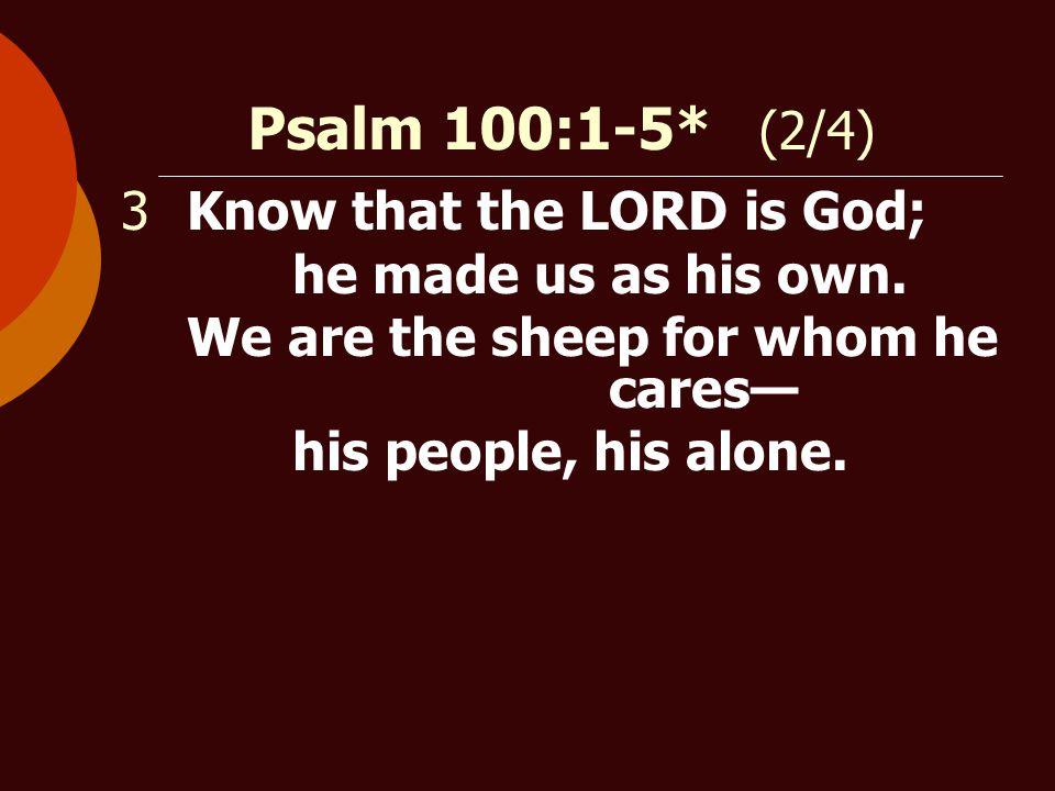 Psalm 100:1-5* (2/4) 3Know that the LORD is God; he made us as his own.