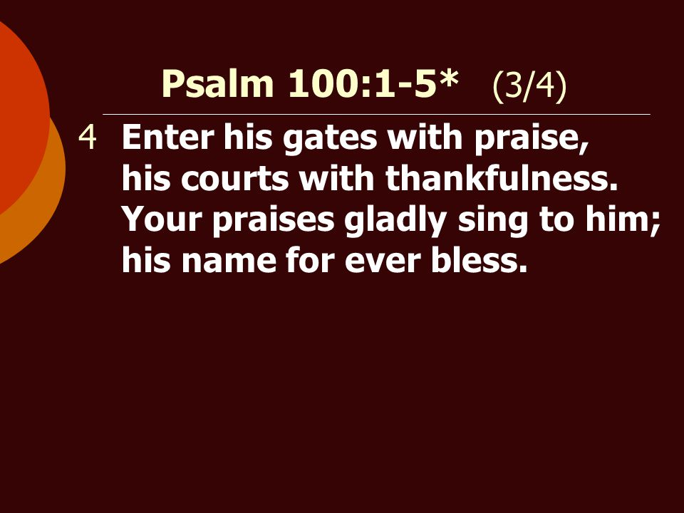 Psalm 100:1-5* (3/4) 4Enter his gates with praise, his courts with thankfulness.