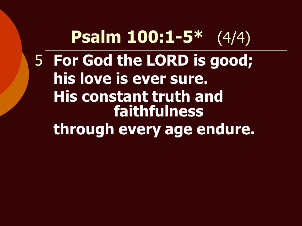 Psalm 100:1-5* (4/4) 5For God the LORD is good; his love is ever sure.