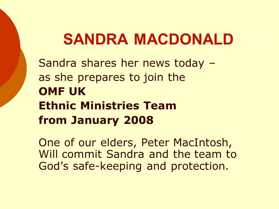 SANDRA MACDONALD Sandra shares her news today – as she prepares to join the OMF UK Ethnic Ministries Team from January 2008 One of our elders, Peter MacIntosh, Will commit Sandra and the team to God's safe-keeping and protection.