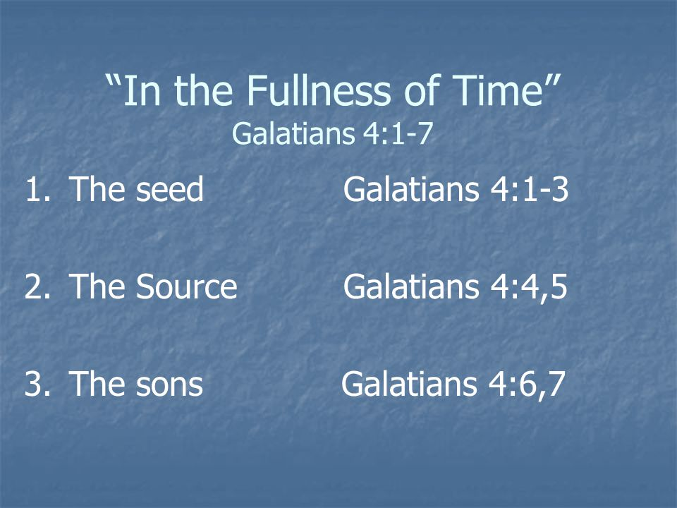 In the Fullness of Time Galatians 4:1-7 1. 1.The seed Galatians 4:1-3 2.