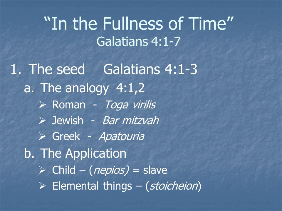 """In the Fullness of Time"" Galatians 4:1-7 1. 1.The seed Galatians 4:1-3 a. a.The analogy 4:1,2   Roman - Toga virilis   Jewish - Bar mitzvah   G"