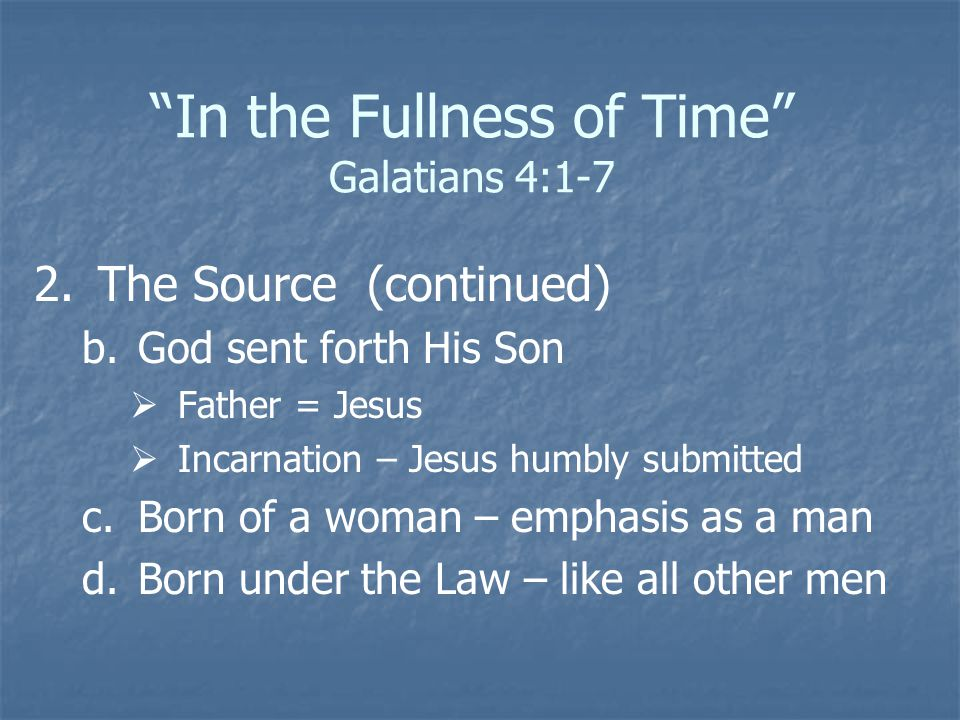 In the Fullness of Time Galatians 4:1-7 2. 2.The Source (continued) b.