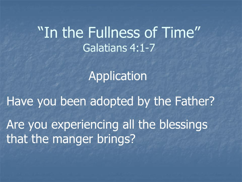 """""""In the Fullness of Time"""" Galatians 4:1-7 Application Have you been adopted by the Father? Are you experiencing all the blessings that the manger brin"""