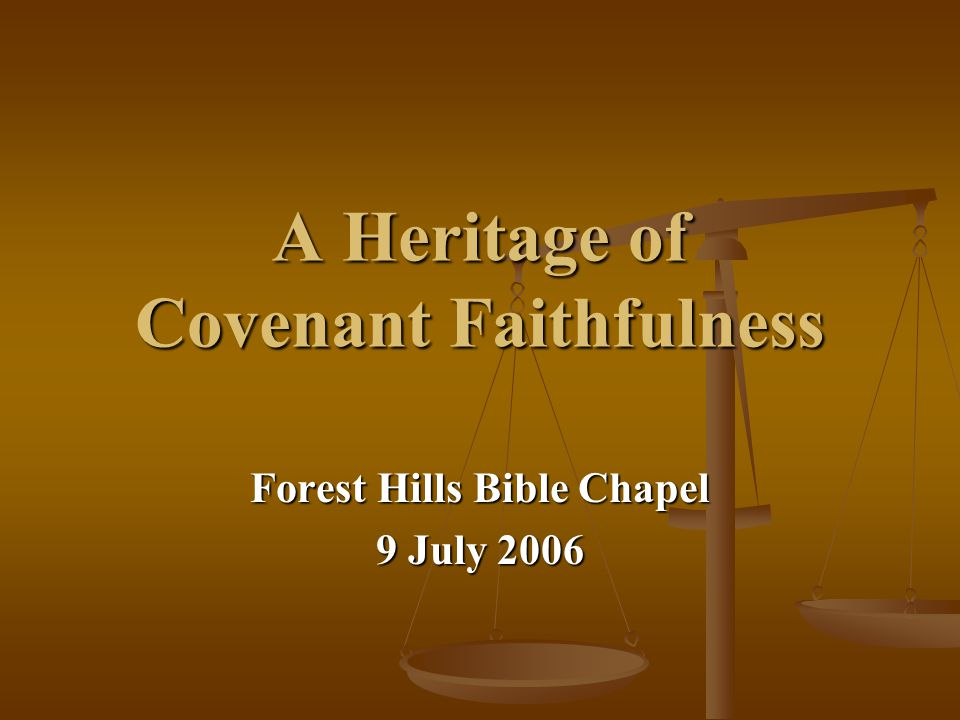 A Heritage of Covenant Faithfulness Forest Hills Bible Chapel 9 July 2006