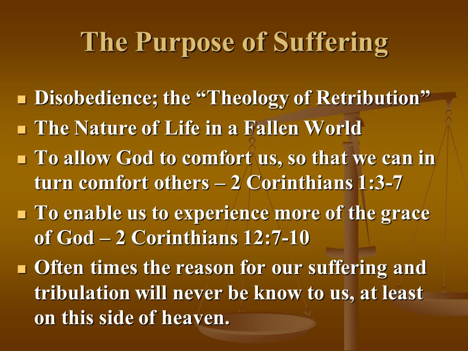 The Purpose of Suffering Disobedience; the Theology of Retribution Disobedience; the Theology of Retribution The Nature of Life in a Fallen World The Nature of Life in a Fallen World To allow God to comfort us, so that we can in turn comfort others – 2 Corinthians 1:3-7 To allow God to comfort us, so that we can in turn comfort others – 2 Corinthians 1:3-7 To enable us to experience more of the grace of God – 2 Corinthians 12:7-10 To enable us to experience more of the grace of God – 2 Corinthians 12:7-10 Often times the reason for our suffering and tribulation will never be know to us, at least on this side of heaven.