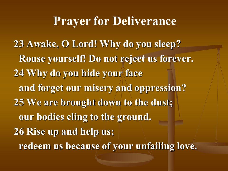 23 Awake, O Lord! Why do you sleep? Rouse yourself! Do not reject us forever. Rouse yourself! Do not reject us forever. 24 Why do you hide your face a