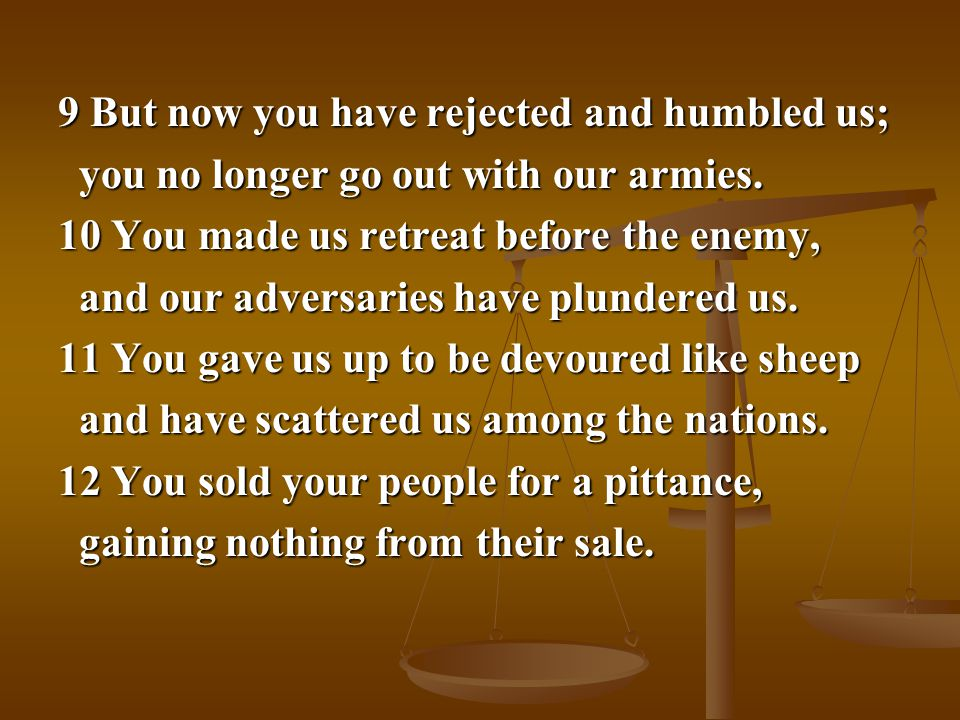 9 But now you have rejected and humbled us; you no longer go out with our armies.