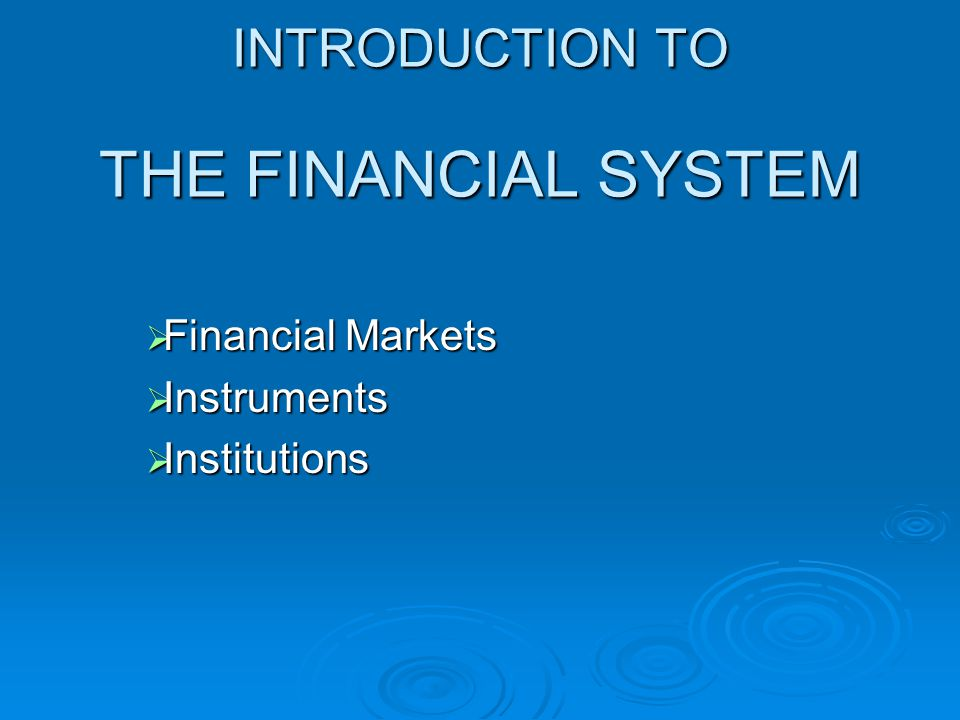 INTRODUCTION TO THE FINANCIAL SYSTEM  Financial Markets  Instruments  Institutions