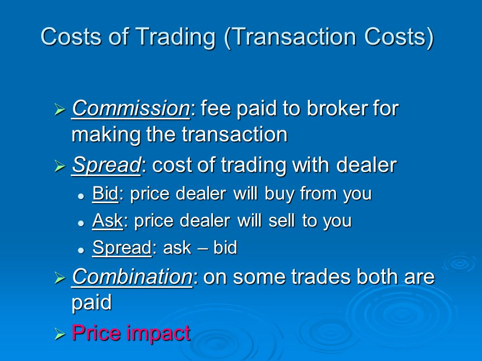 Costs of Trading (Transaction Costs)  Commission: fee paid to broker for making the transaction  Spread: cost of trading with dealer Bid: price dealer will buy from you Bid: price dealer will buy from you Ask: price dealer will sell to you Ask: price dealer will sell to you Spread: ask – bid Spread: ask – bid  Combination: on some trades both are paid  Price impact
