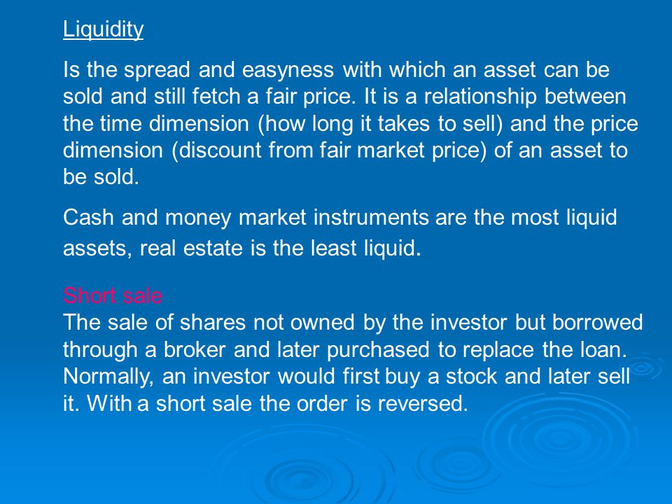 Liquidity Is the spread and easyness with which an asset can be sold and still fetch a fair price.