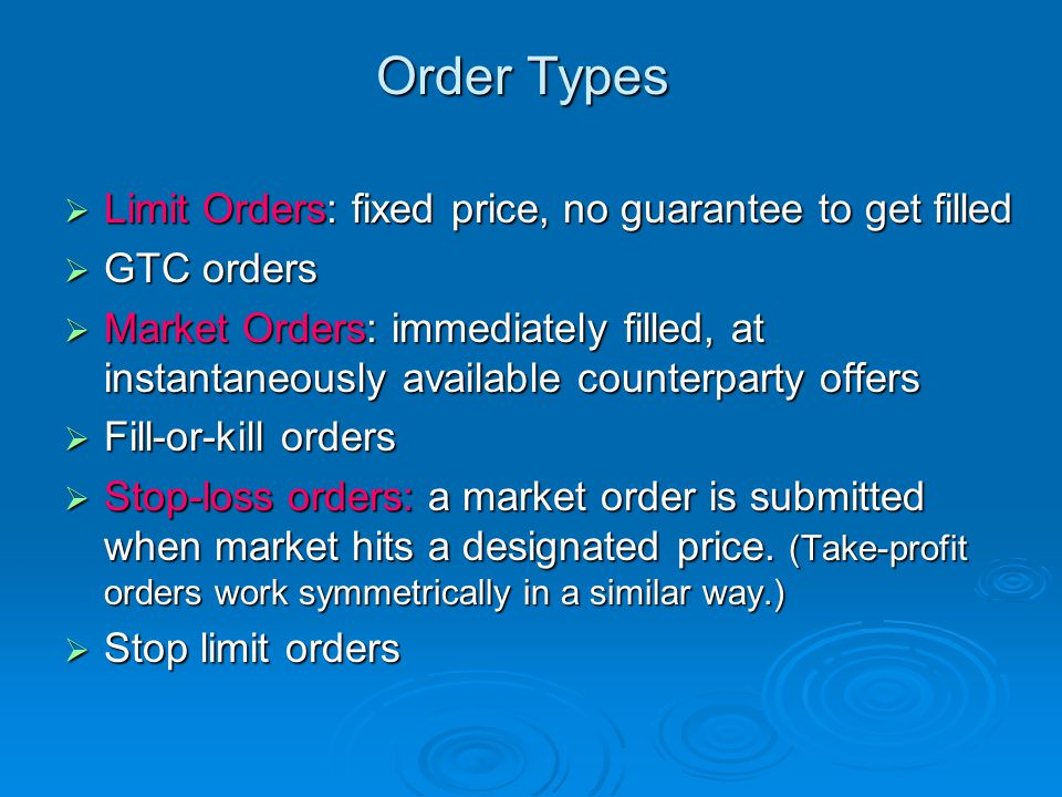 Order Types  Limit Orders: fixed price, no guarantee to get filled  GTC orders  Market Orders: immediately filled, at instantaneously available counterparty offers  Fill-or-kill orders  Stop-loss orders: a market order is submitted when market hits a designated price.