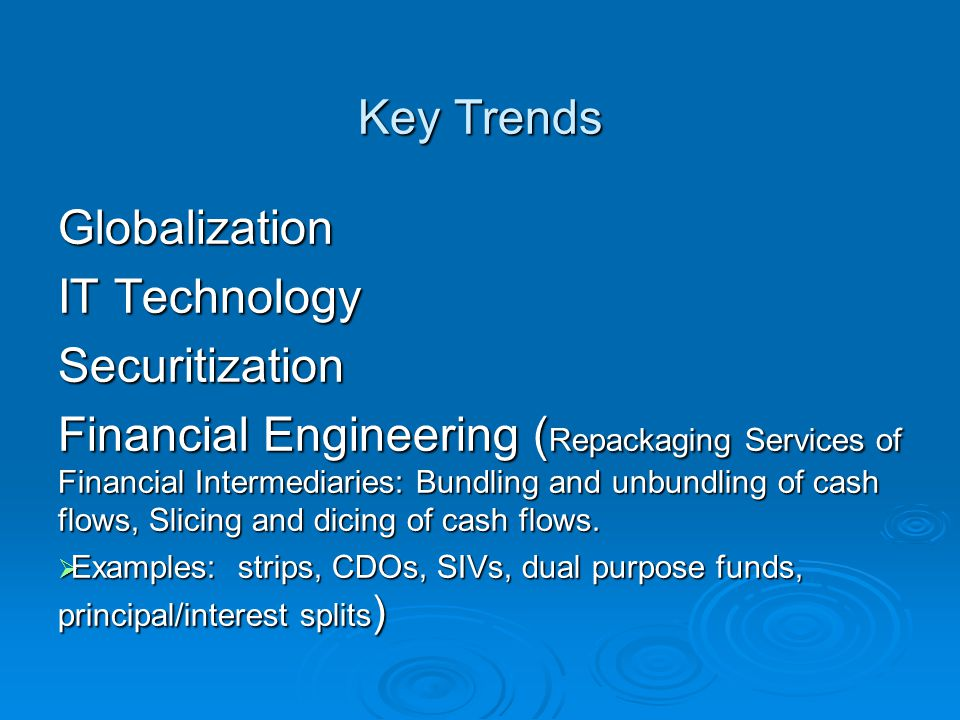 Key Trends Globalization IT Technology Securitization Financial Engineering ( Repackaging Services of Financial Intermediaries: Bundling and unbundling of cash flows, Slicing and dicing of cash flows.