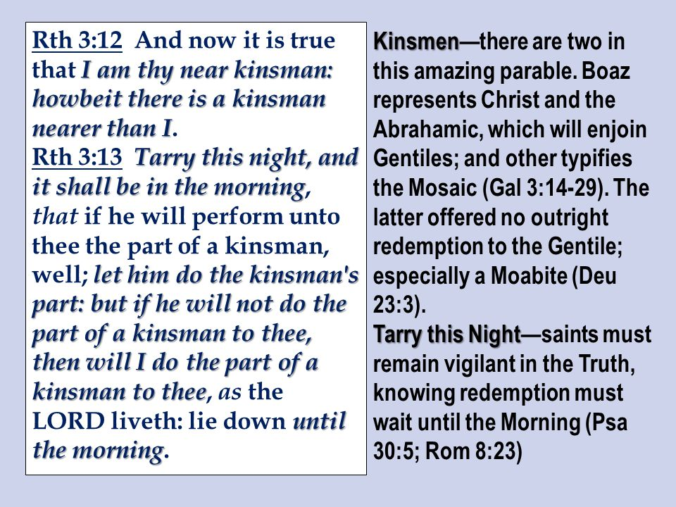 I am thy near kinsman: howbeit there is a kinsman nearer than I Rth 3:12 And now it is true that I am thy near kinsman: howbeit there is a kinsman nearer than I.