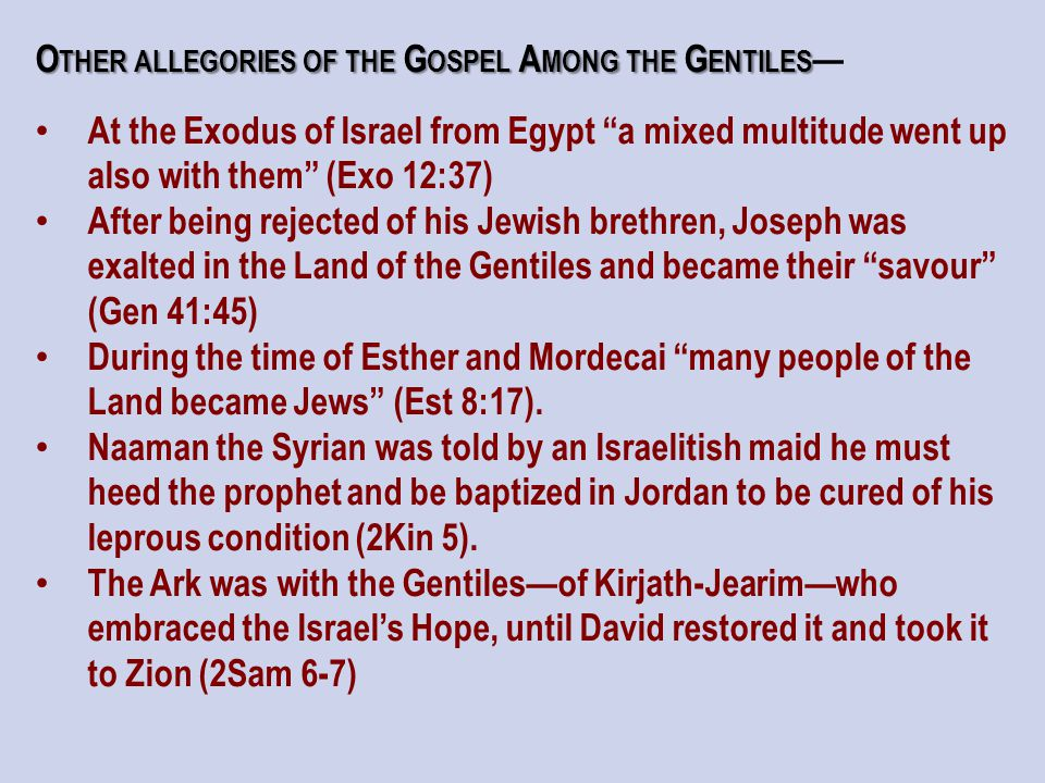 O THER ALLEGORIES OF THE G OSPEL A MONG THE G ENTILES O THER ALLEGORIES OF THE G OSPEL A MONG THE G ENTILES — At the Exodus of Israel from Egypt a mixed multitude went up also with them (Exo 12:37) After being rejected of his Jewish brethren, Joseph was exalted in the Land of the Gentiles and became their savour (Gen 41:45) During the time of Esther and Mordecai many people of the Land became Jews (Est 8:17).