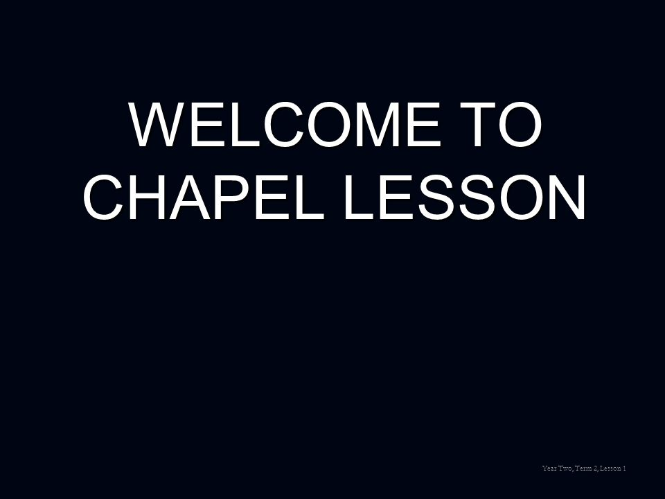 WELCOME TO CHAPEL LESSON Year Two, Term 2, Lesson 1