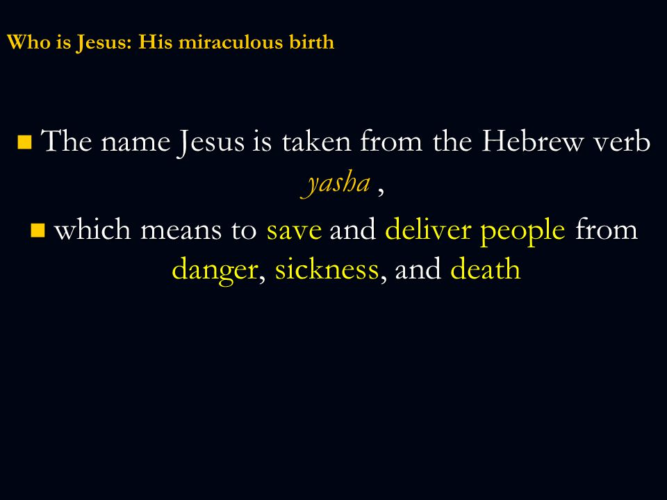 Who is Jesus: His miraculous birth The name Jesus is taken from the Hebrew verb yasha, The name Jesus is taken from the Hebrew verb yasha, which means to save and deliver people from danger, sickness, and death which means to save and deliver people from danger, sickness, and death