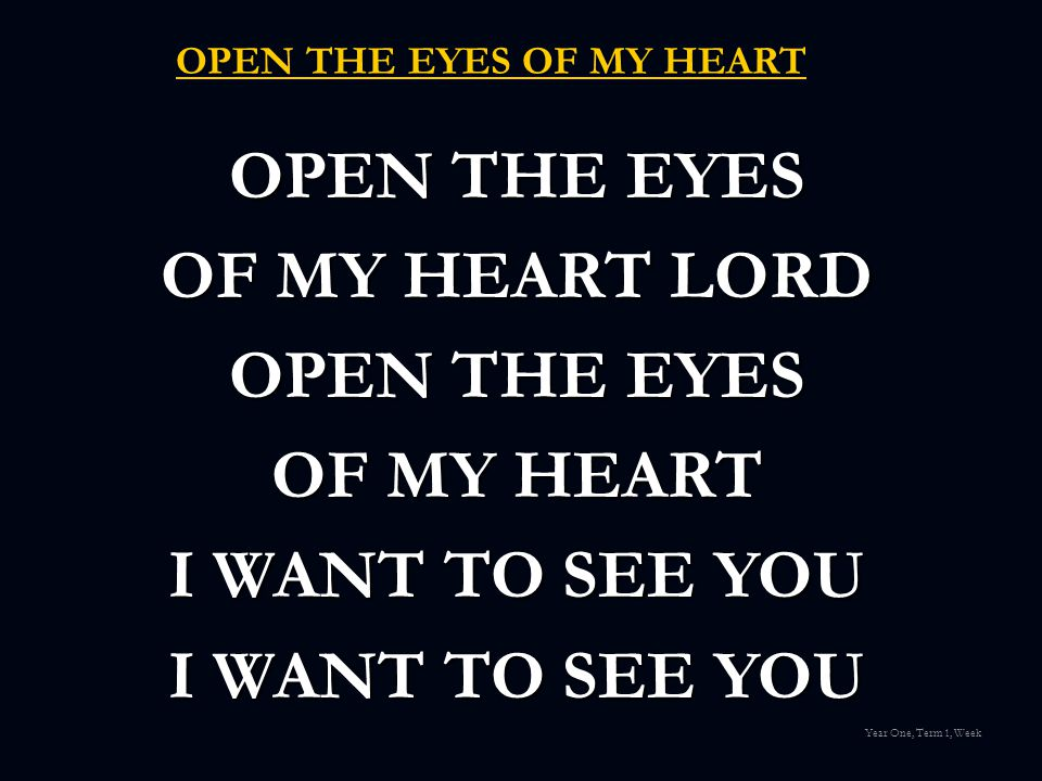 OPEN THE EYES OF MY HEART OPEN THE EYES OF MY HEART LORD OPEN THE EYES OF MY HEART I WANT TO SEE YOU Year One, Term 1, Week
